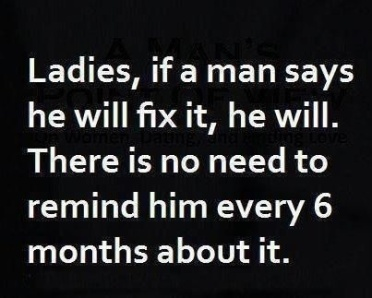 funny-ladies-if-a-man-says-he-will-fix-it-he-will-no-need-to-remind-every-6-months-01